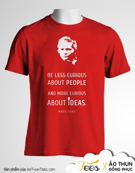 """Mẫu áo đồng phục """"Be less curious about people and more curious about idea"""""""